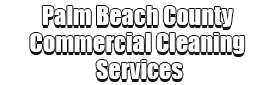 Palm Beach County Commercial Cleaning Services Logo-We offer Office Building Cleaning, Commercial Cleaning, Medical Office Cleaning, School Cleaning, Janitorial Services, Health Care Facility Cleaning, Daycare Cleaning, Commercial Floor Cleaning, Bank Cleaning, Gym Cleaning, Commercial Carpet Cleaning, Industrial Cleaning, Warehouse Cleaning, Construction Cleaning, Porter Services, and more cleaning services!